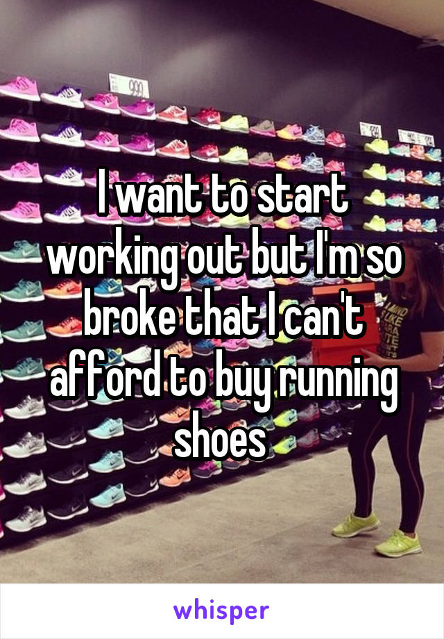 I want to start working out but I'm so broke that I can't afford to buy running shoes