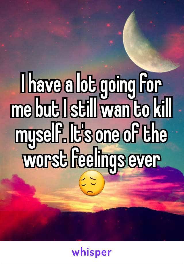 I have a lot going for me but I still wan to kill myself. It's one of the worst feelings ever 😔
