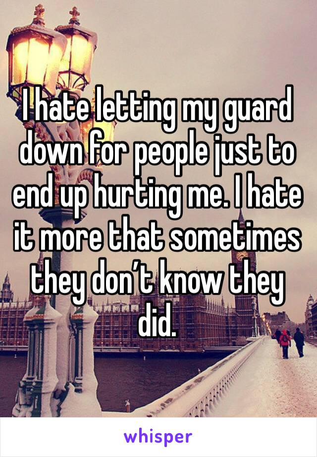 I hate letting my guard down for people just to end up hurting me. I hate it more that sometimes they don't know they did.