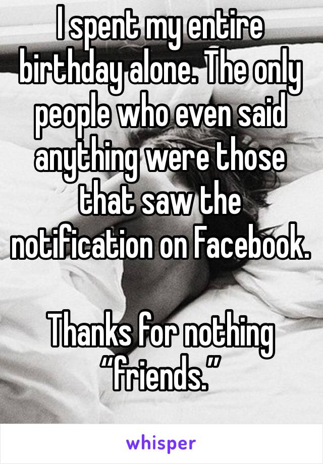 """I spent my entire birthday alone. The only people who even said anything were those that saw the notification on Facebook.   Thanks for nothing """"friends."""""""