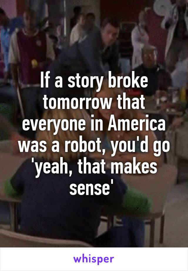 If a story broke tomorrow that everyone in America was a robot, you'd go 'yeah, that makes sense'