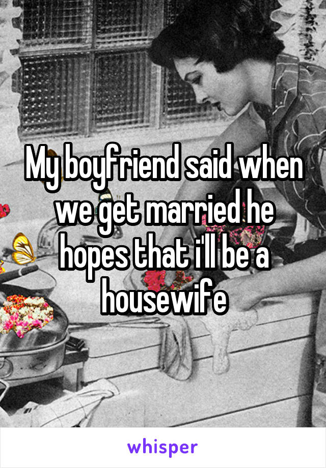 My boyfriend said when we get married he hopes that i'll be a housewife