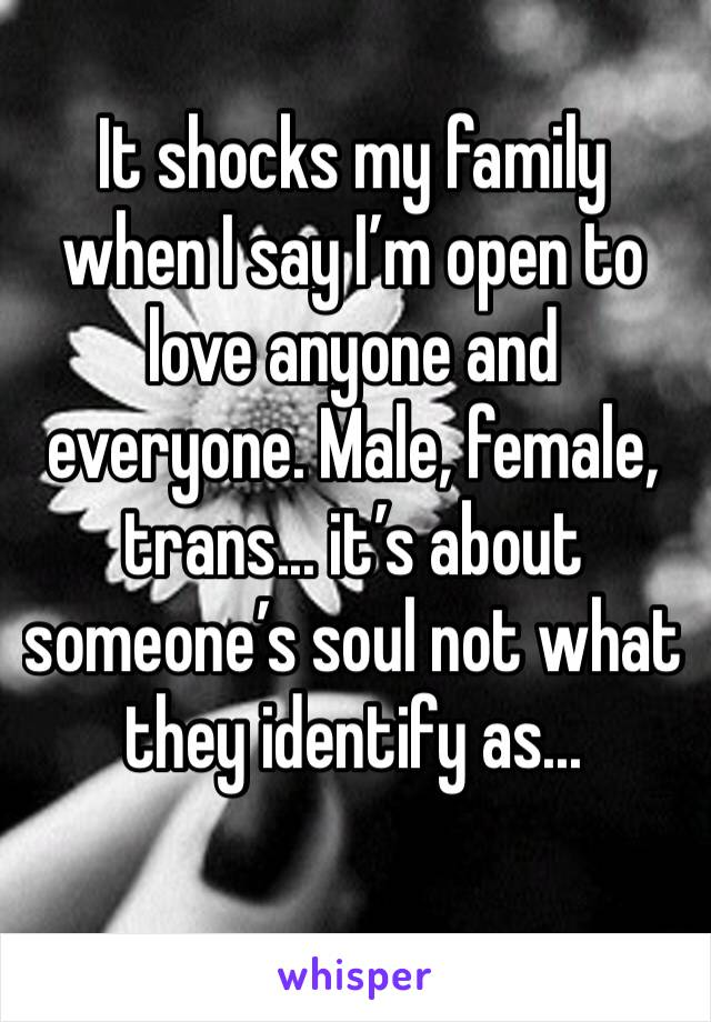 It shocks my family when I say I'm open to love anyone and everyone. Male, female, trans... it's about someone's soul not what they identify as...