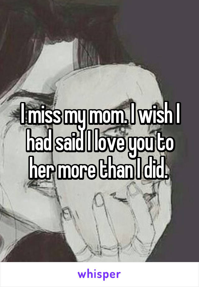 I miss my mom. I wish I had said I love you to her more than I did.