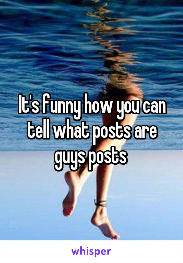 It's funny how you can tell what posts are guys posts
