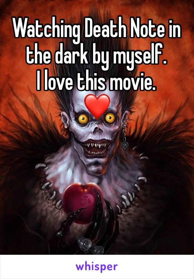 Watching Death Note in the dark by myself. I love this movie.  ❤️