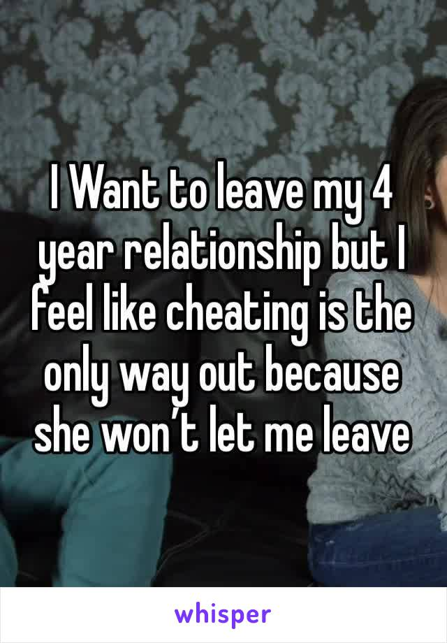 I Want to leave my 4 year relationship but I feel like cheating is the only way out because she won't let me leave