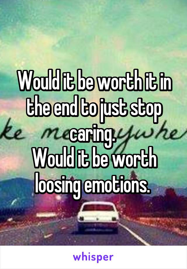 Would it be worth it in the end to just stop caring.  Would it be worth loosing emotions.