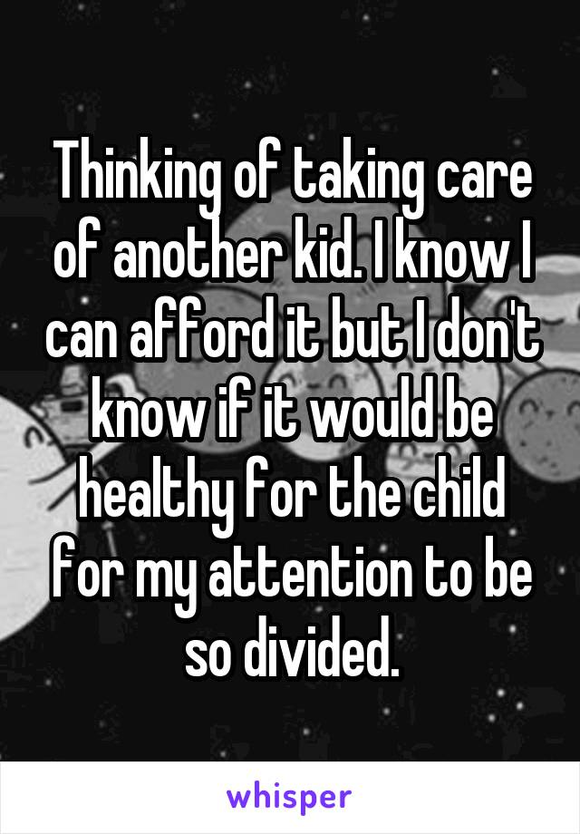 Thinking of taking care of another kid. I know I can afford it but I don't know if it would be healthy for the child for my attention to be so divided.