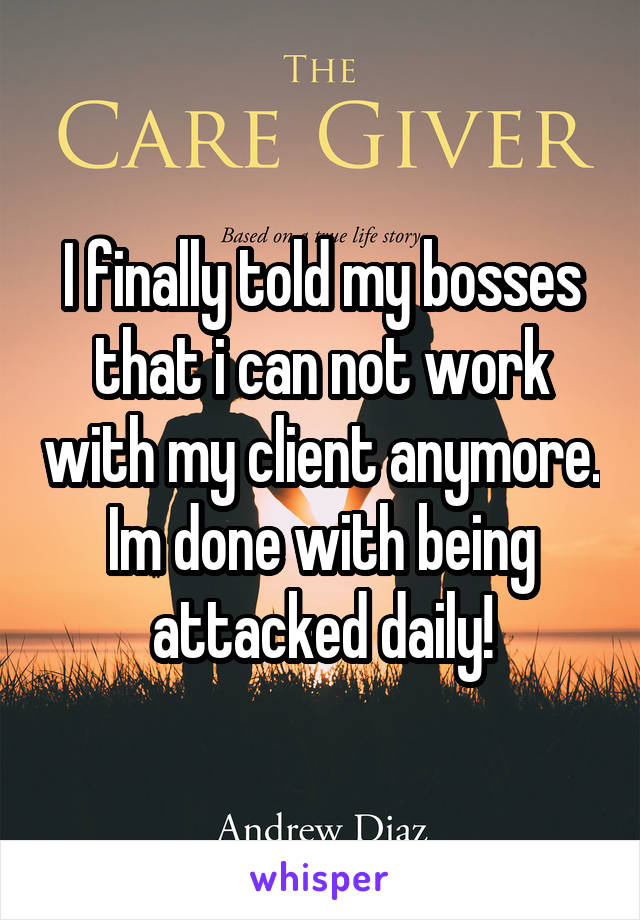 I finally told my bosses that i can not work with my client anymore. Im done with being attacked daily!