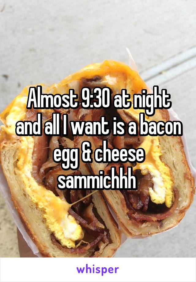 Almost 9:30 at night and all I want is a bacon egg & cheese sammichhh