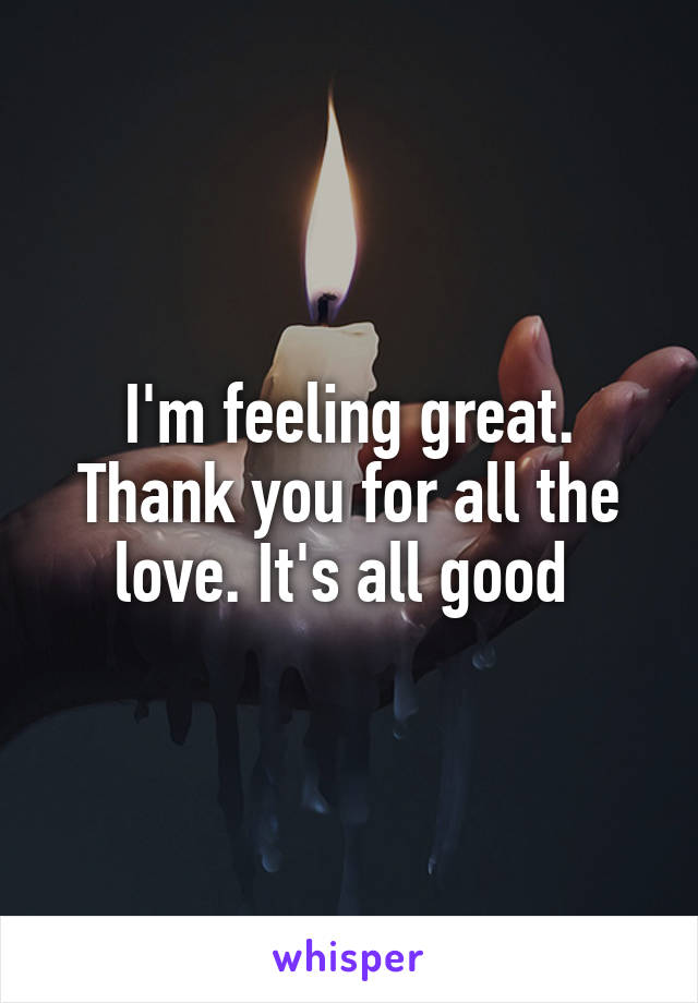 I'm feeling great. Thank you for all the love. It's all good