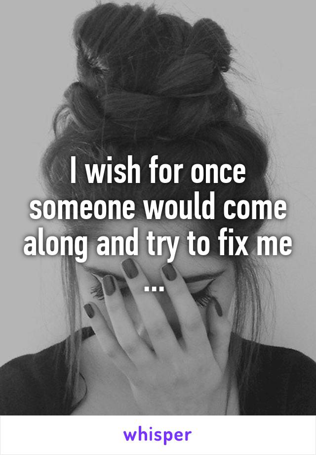 I wish for once someone would come along and try to fix me ...