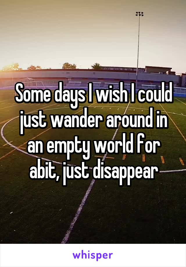 Some days I wish I could just wander around in an empty world for abit, just disappear