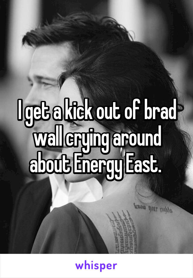 I get a kick out of brad wall crying around about Energy East.