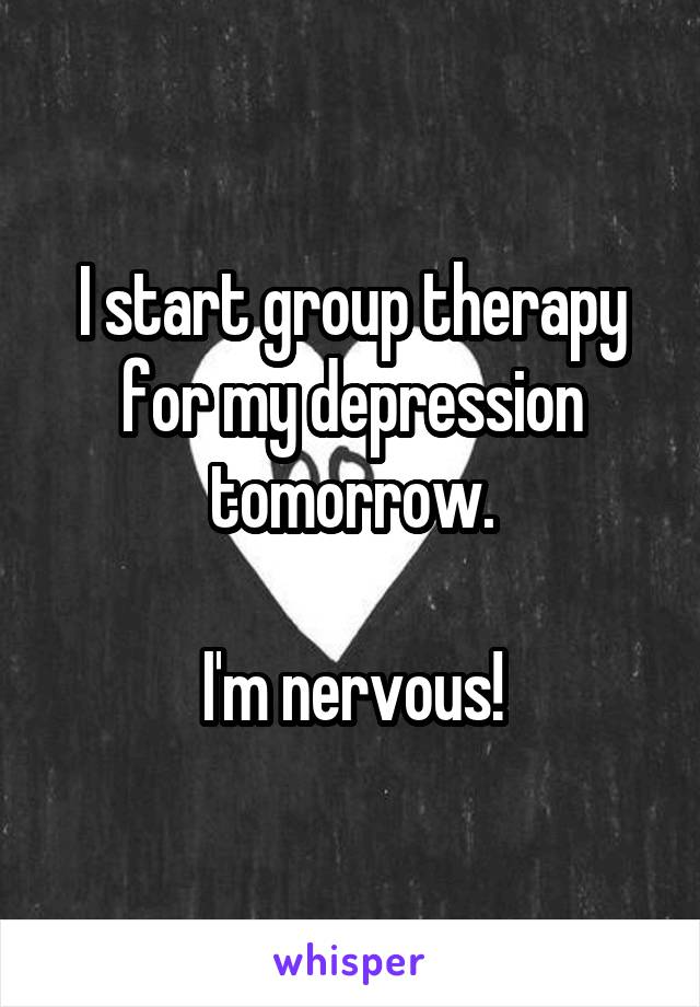 I start group therapy for my depression tomorrow.  I'm nervous!