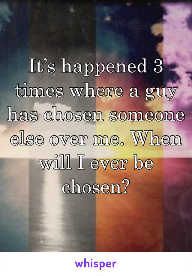 It's happened 3 times where a guy has chosen someone else over me. When will I ever be chosen?