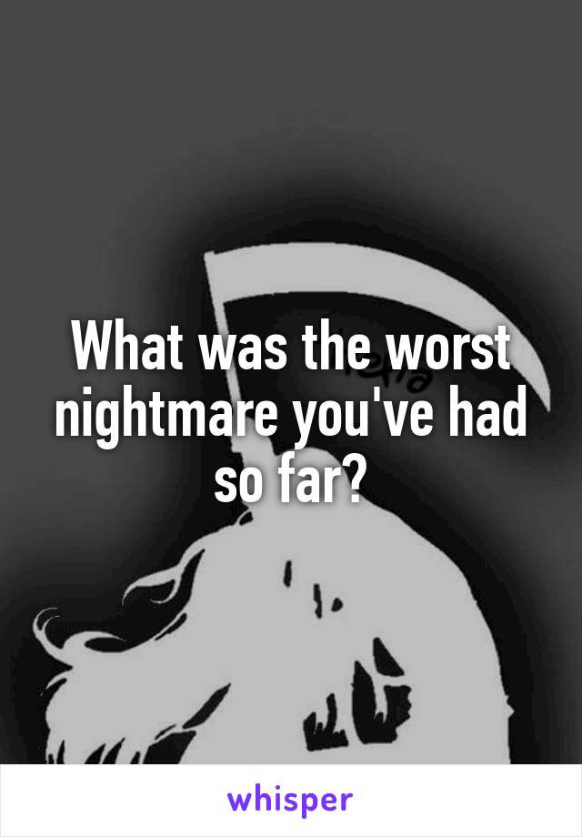 What was the worst nightmare you've had so far?