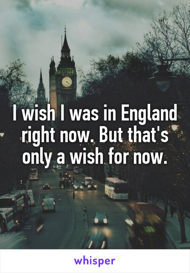 I wish I was in England right now. But that's only a wish for now.