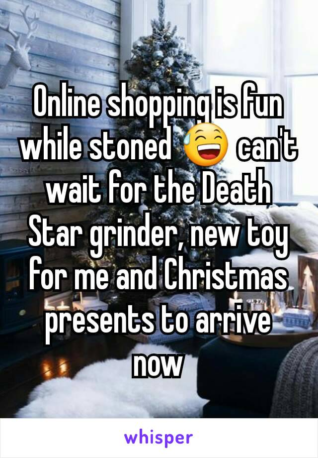 Online shopping is fun while stoned 😅 can't wait for the Death Star grinder, new toy for me and Christmas presents to arrive now