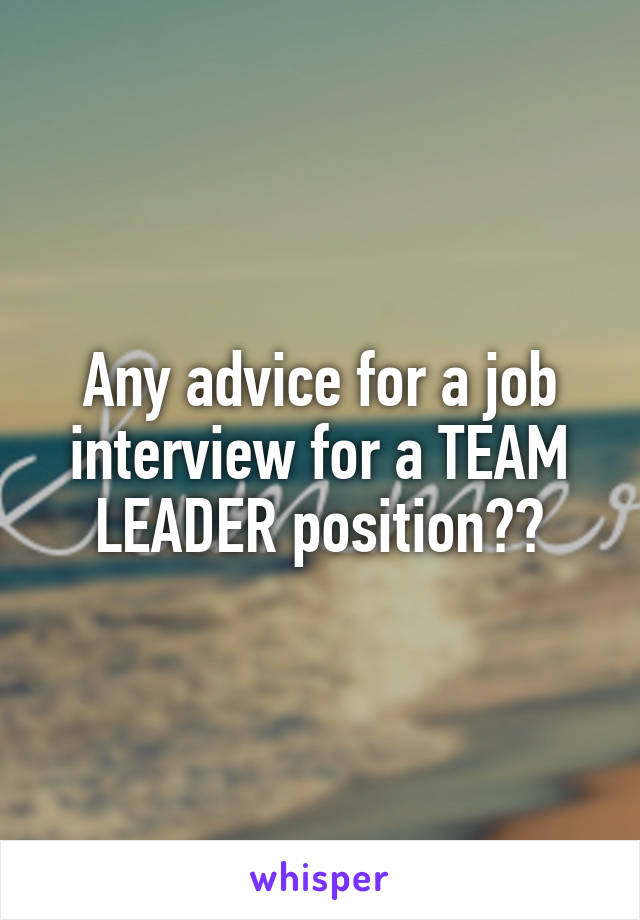 Any advice for a job interview for a TEAM LEADER position??