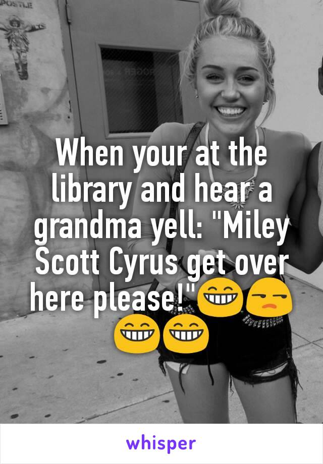 """When your at the library and hear a grandma yell: """"Miley Scott Cyrus get over here please!""""😁😒😁😁"""