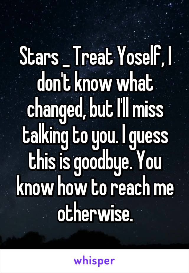 Stars _ Treat Yoself, I don't know what changed, but I'll miss talking to you. I guess this is goodbye. You know how to reach me otherwise.