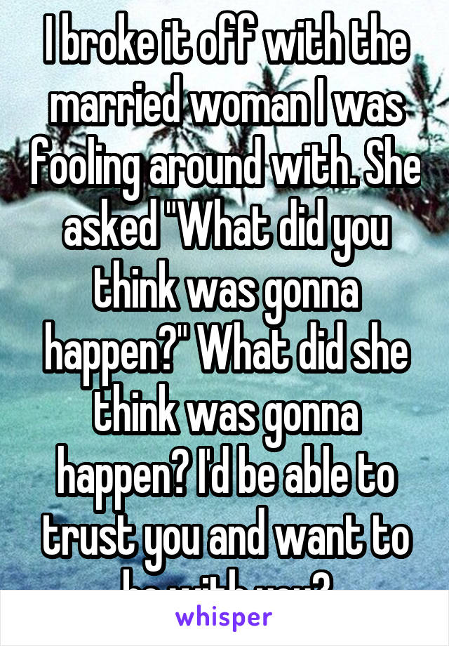 """I broke it off with the married woman I was fooling around with. She asked """"What did you think was gonna happen?"""" What did she think was gonna happen? I'd be able to trust you and want to be with you?"""