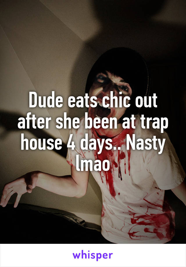 Dude eats chic out after she been at trap house 4 days.. Nasty lmao