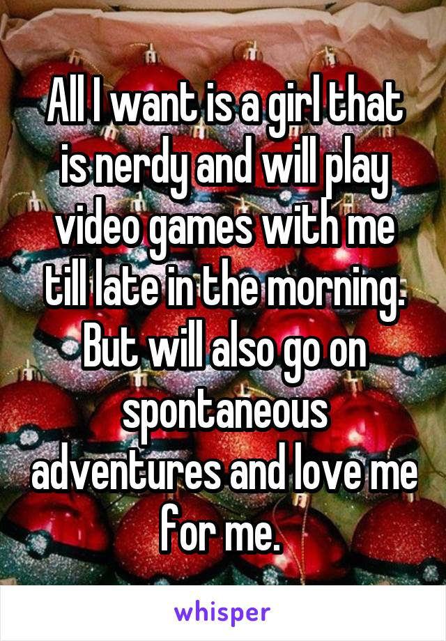 All I want is a girl that is nerdy and will play video games with me till late in the morning. But will also go on spontaneous adventures and love me for me.