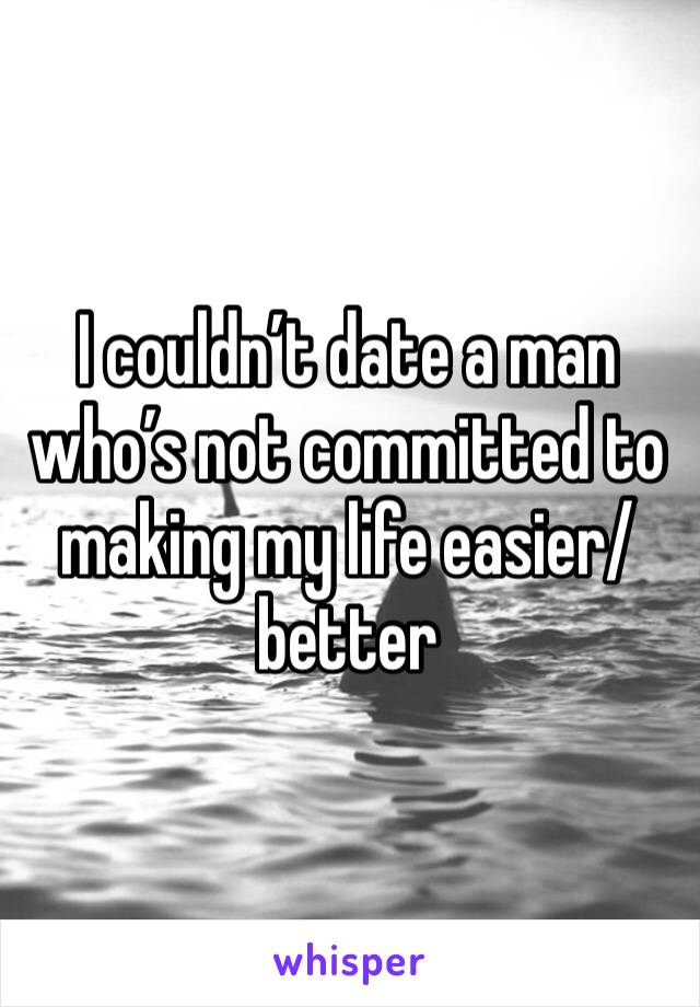 I couldn't date a man who's not committed to making my life easier/better