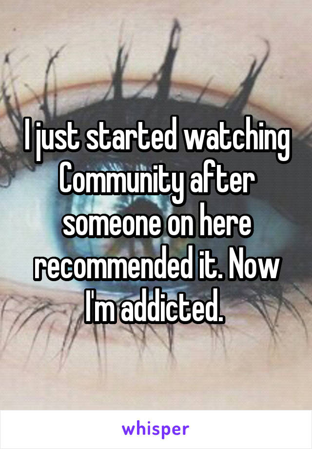 I just started watching Community after someone on here recommended it. Now I'm addicted.