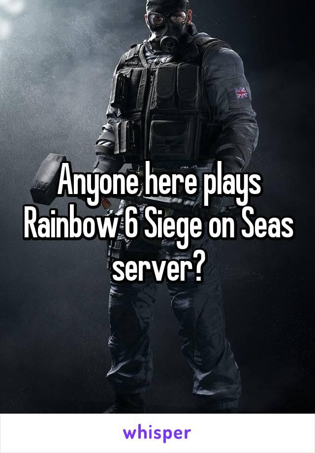 Anyone here plays Rainbow 6 Siege on Seas server?