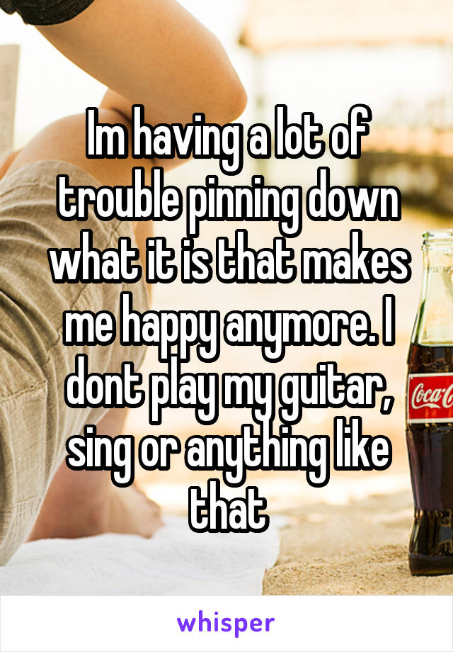 Im having a lot of trouble pinning down what it is that makes me happy anymore. I dont play my guitar, sing or anything like that
