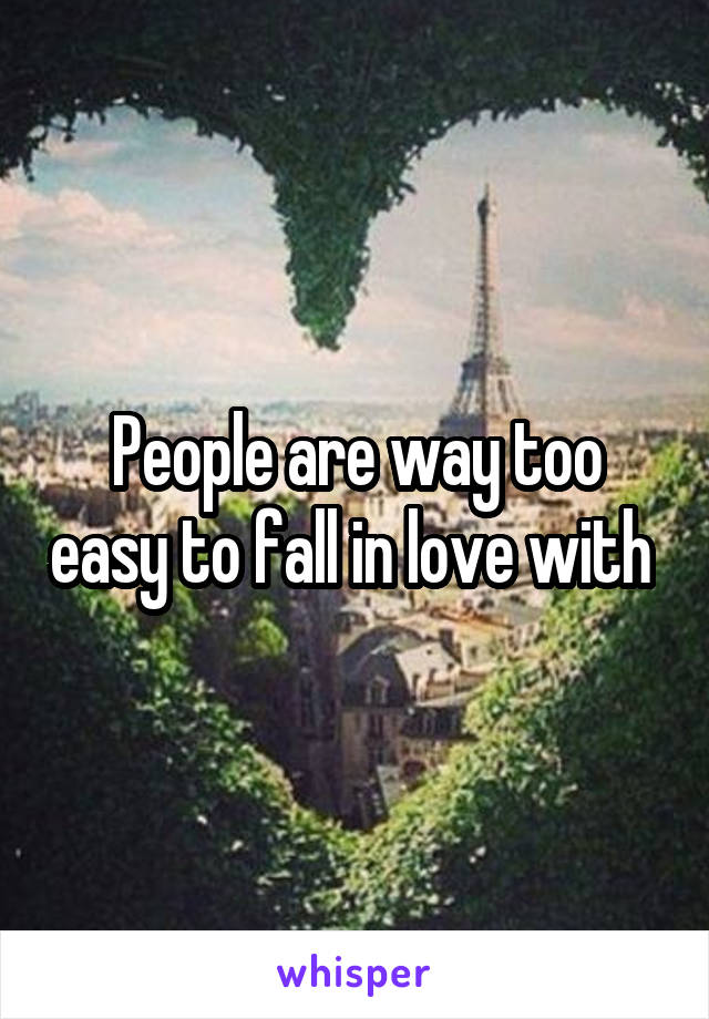 People are way too easy to fall in love with