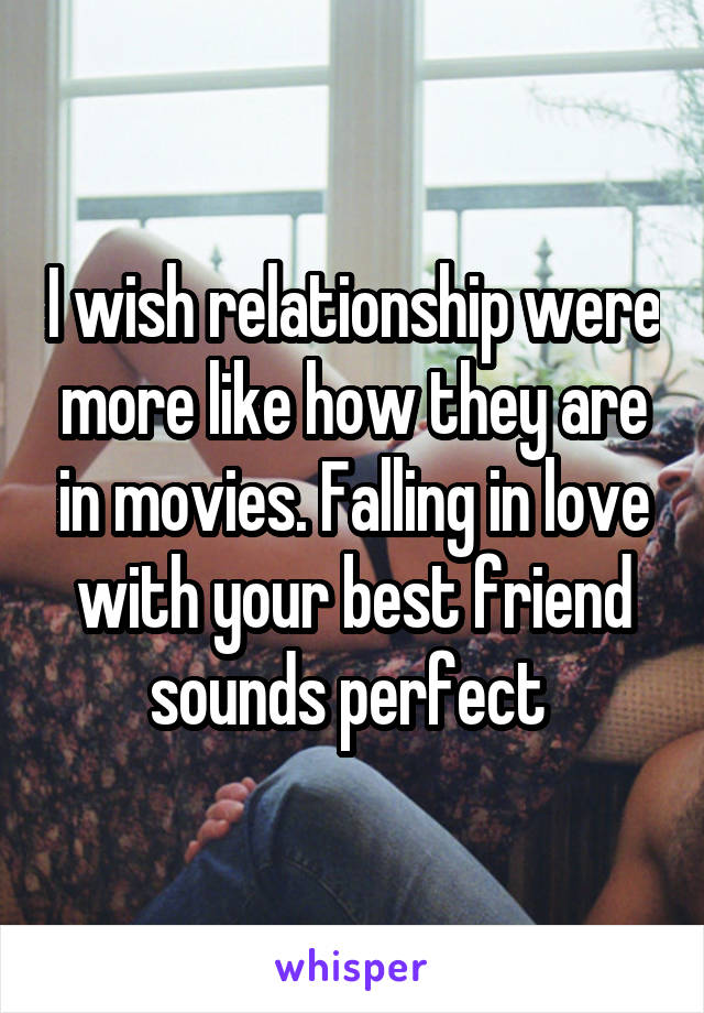 I wish relationship were more like how they are in movies. Falling in love with your best friend sounds perfect