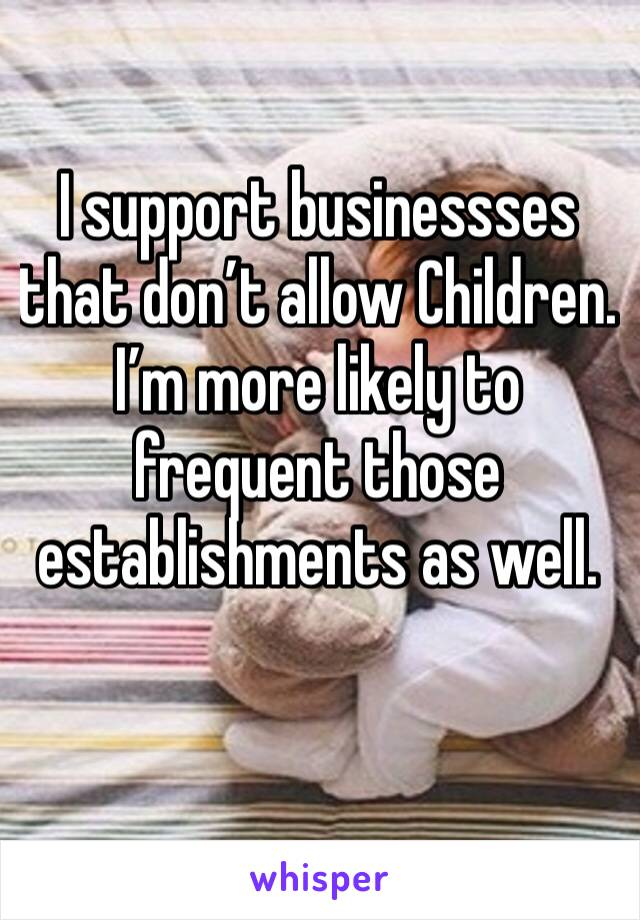 I support businessses that don't allow Children. I'm more likely to frequent those establishments as well.