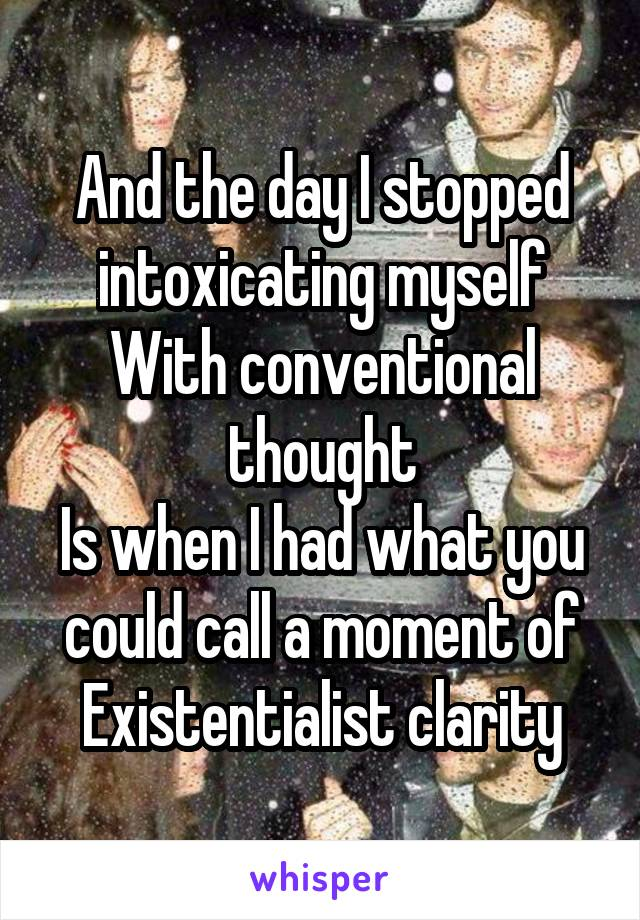And the day I stopped intoxicating myself With conventional thought Is when I had what you could call a moment of Existentialist clarity