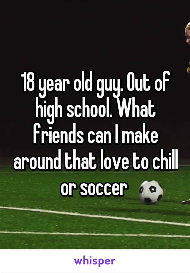 18 year old guy. Out of high school. What friends can I make around that love to chill or soccer