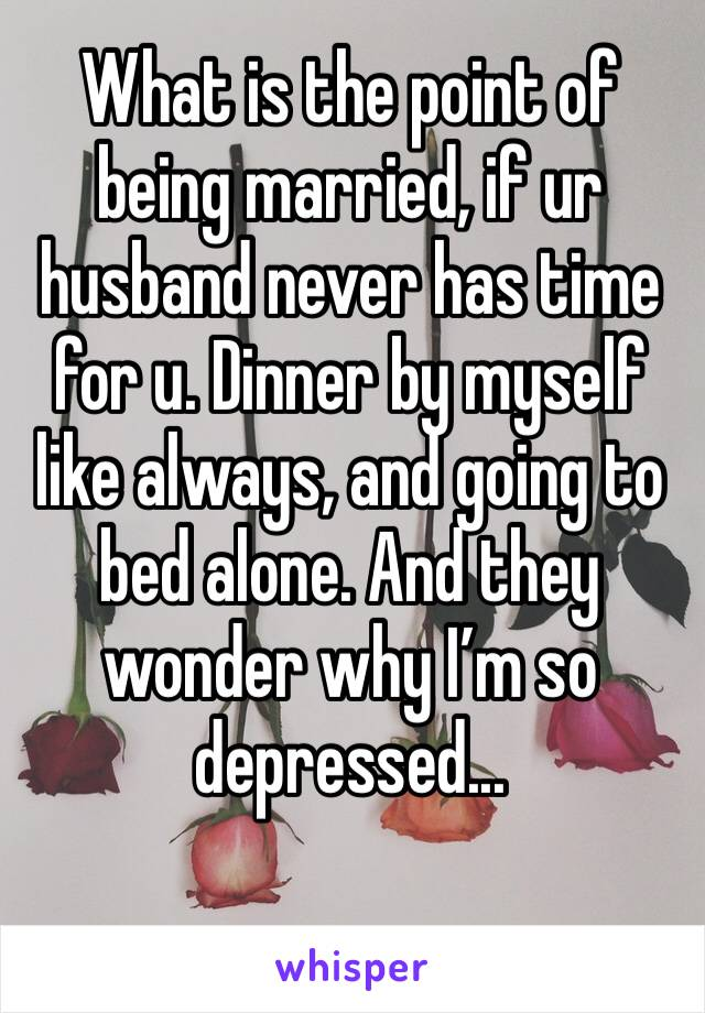 What is the point of being married, if ur husband never has time for u. Dinner by myself like always, and going to bed alone. And they wonder why I'm so depressed...