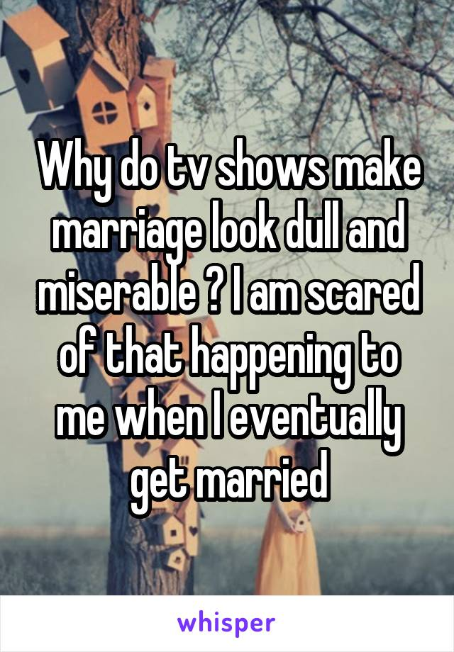 Why do tv shows make marriage look dull and miserable ? I am scared of that happening to me when I eventually get married