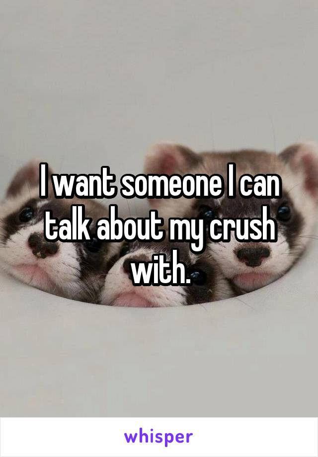 I want someone I can talk about my crush with.