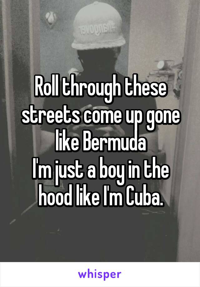 Roll through these streets come up gone like Bermuda I'm just a boy in the hood like I'm Cuba.