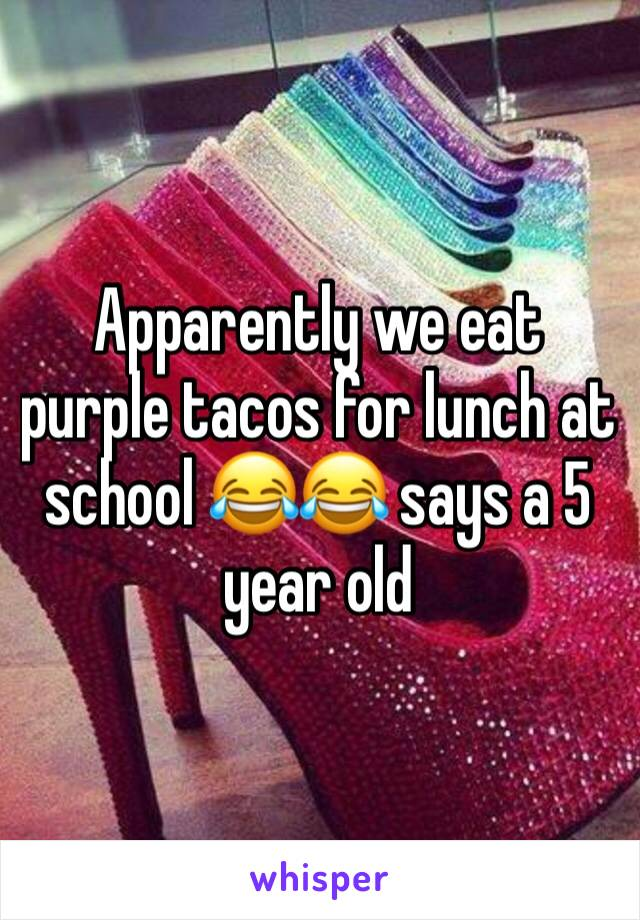 Apparently we eat purple tacos for lunch at school 😂😂 says a 5 year old