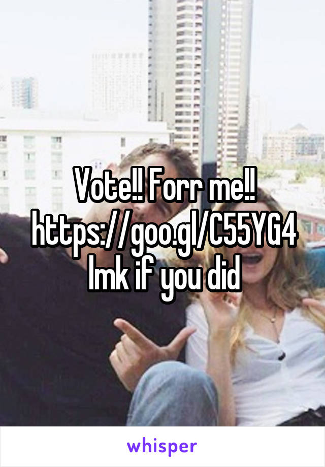Vote!! Forr me!! https://goo.gl/C55YG4 lmk if you did
