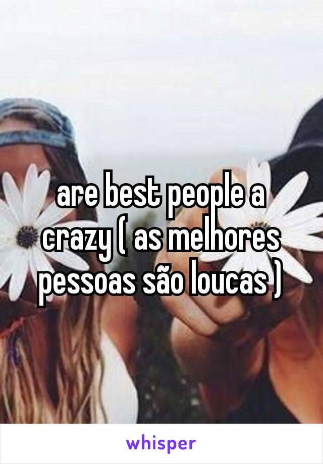 are best people a crazy ( as melhores pessoas são loucas )