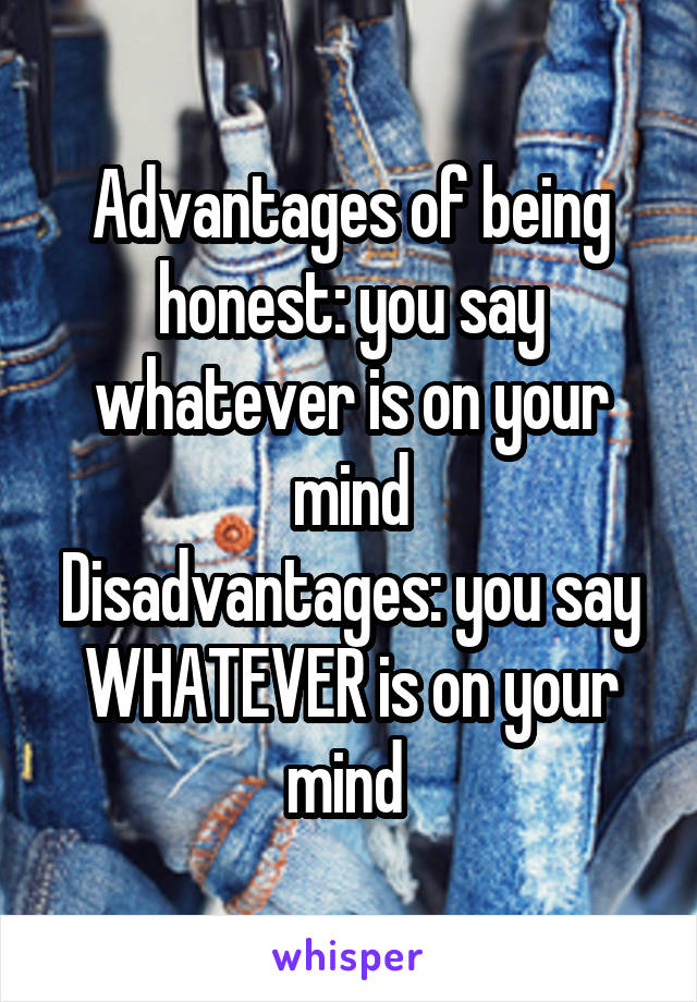 Advantages of being honest: you say whatever is on your mind Disadvantages: you say WHATEVER is on your mind