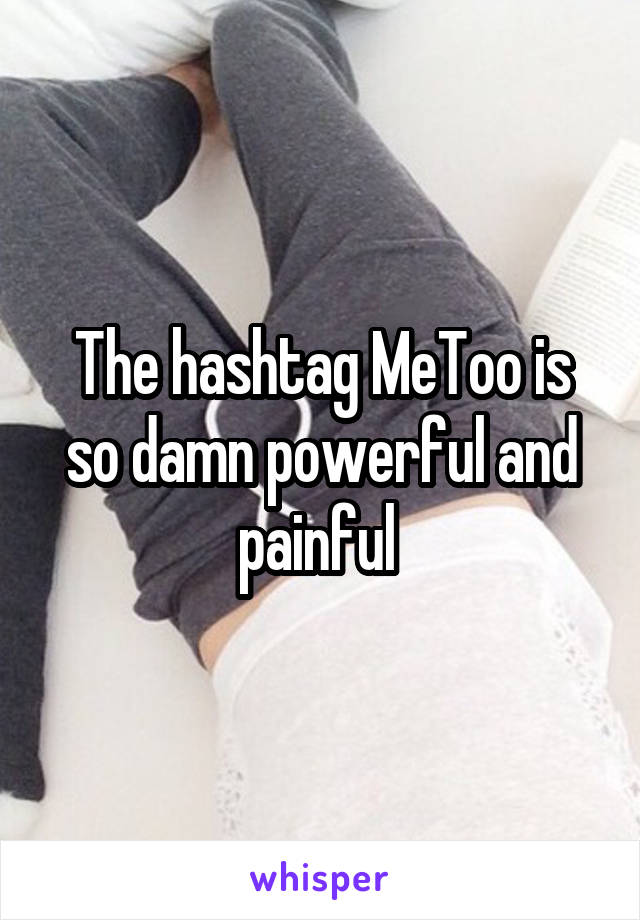 The hashtag MeToo is so damn powerful and painful