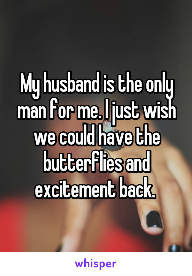 My husband is the only man for me. I just wish we could have the butterflies and excitement back.