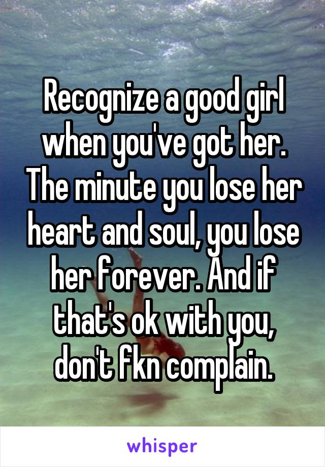 Recognize a good girl when you've got her. The minute you lose her heart and soul, you lose her forever. And if that's ok with you, don't fkn complain.